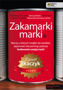 Paweł Tkaczyk Zakamarki marki. Rzeczy, o których mogłeś nie wiedzieć, zapomnieć lub pominąć podczas budowania swojej marki